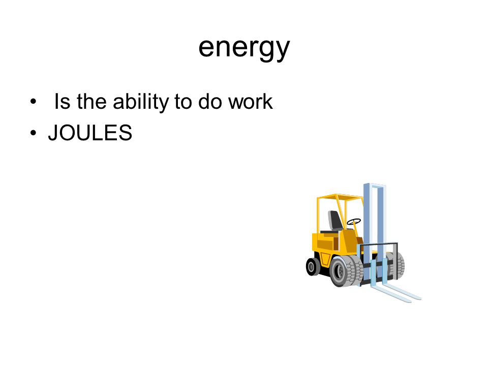 energy Is the ability to do work JOULES
