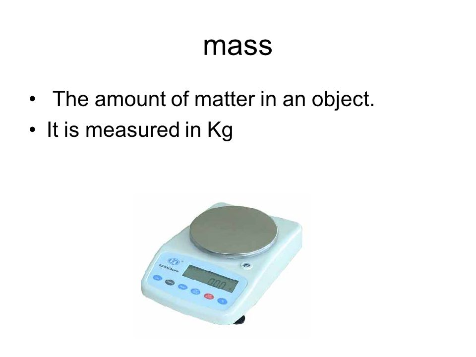 mass The amount of matter in an object. It is measured in Kg