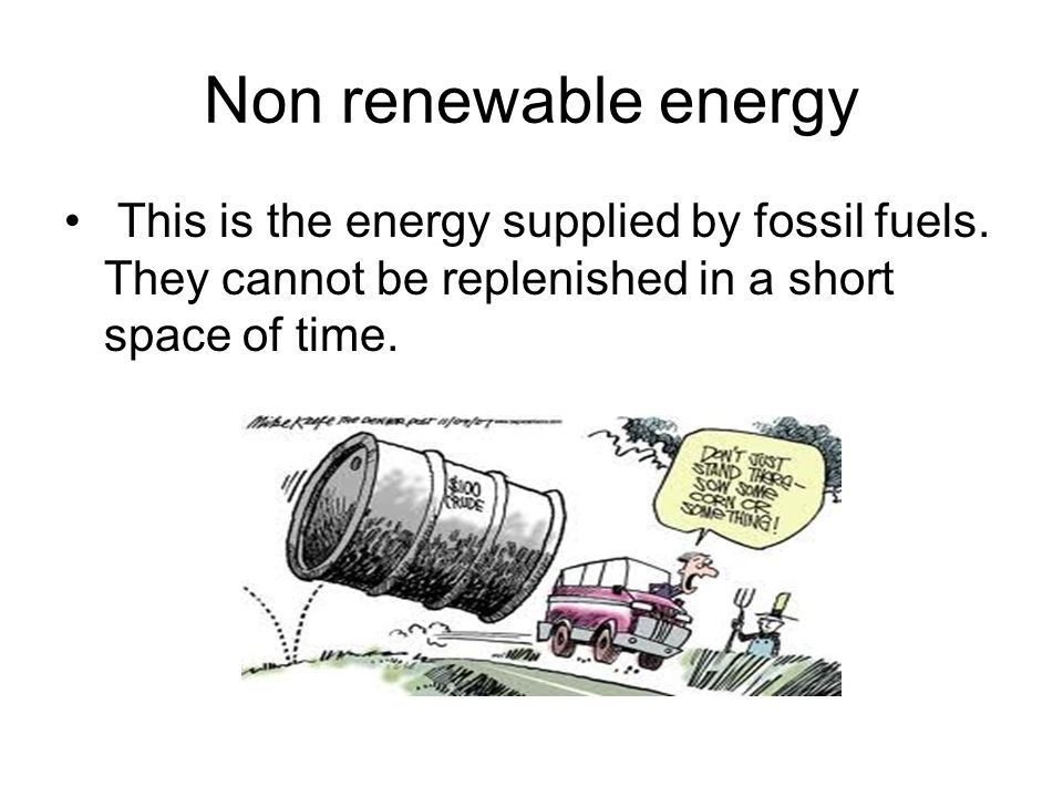 Non renewable energy This is the energy supplied by fossil fuels. They cannot be replenished in a short space of time.