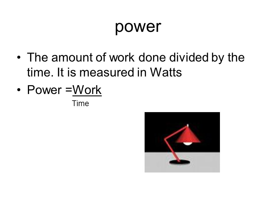 power The amount of work done divided by the time. It is measured in Watts Power =Work Time