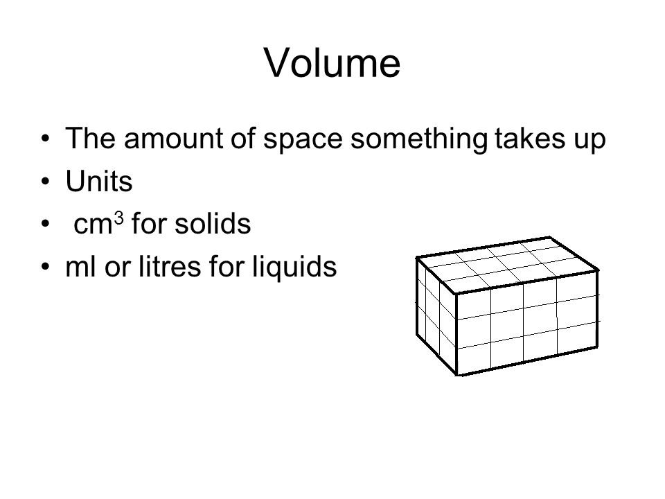 Volume The amount of space something takes up Units cm 3 for solids ml or litres for liquids