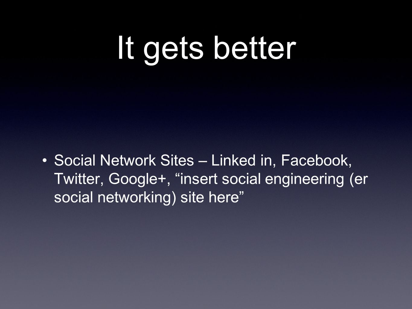 It gets better Social Network Sites – Linked in, Facebook, Twitter, Google+, insert social engineering (er social networking) site here