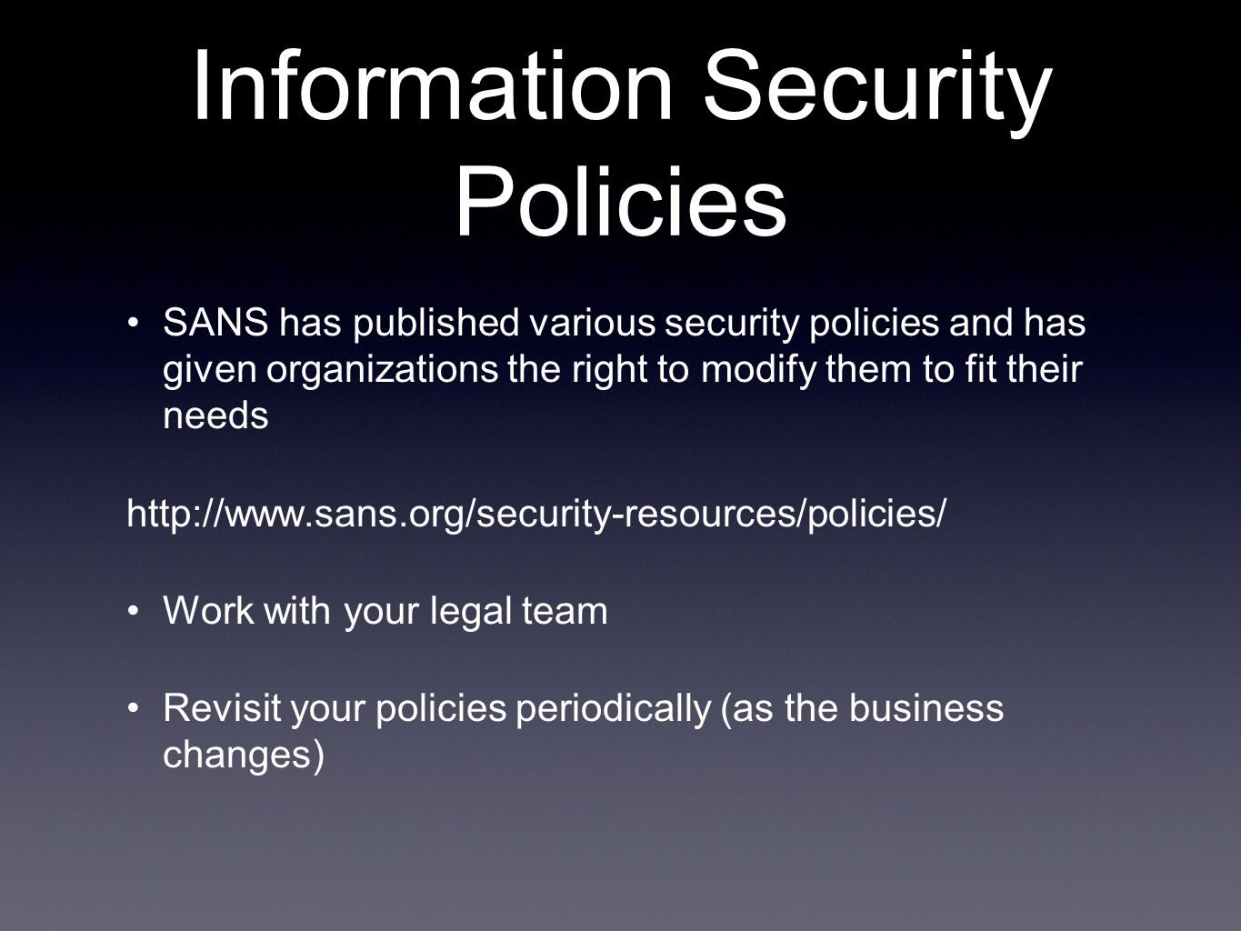 Information Security Policies SANS has published various security policies and has given organizations the right to modify them to fit their needs http://www.sans.org/security-resources/policies/ Work with your legal team Revisit your policies periodically (as the business changes)