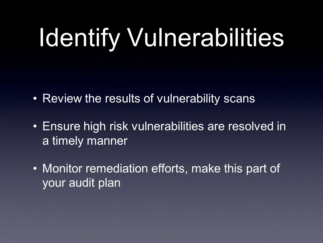 Identify Vulnerabilities Review the results of vulnerability scans Ensure high risk vulnerabilities are resolved in a timely manner Monitor remediation efforts, make this part of your audit plan
