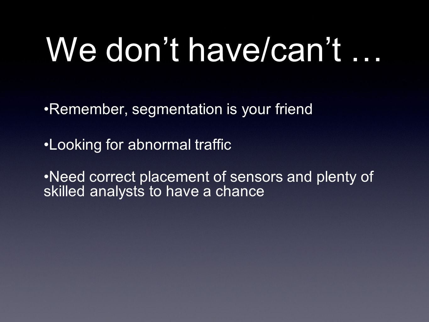We don't have/can't … Remember, segmentation is your friend Looking for abnormal traffic Need correct placement of sensors and plenty of skilled analysts to have a chance