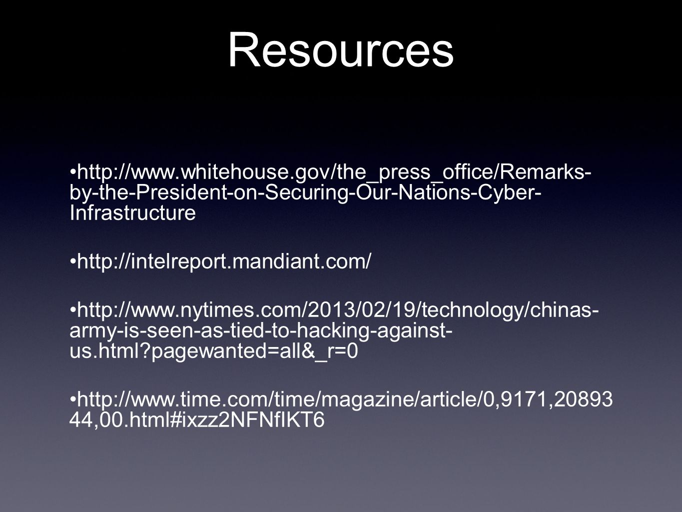 Resources http://www.whitehouse.gov/the_press_office/Remarks- by-the-President-on-Securing-Our-Nations-Cyber- Infrastructure http://intelreport.mandiant.com/ http://www.nytimes.com/2013/02/19/technology/chinas- army-is-seen-as-tied-to-hacking-against- us.html?pagewanted=all&_r=0 http://www.time.com/time/magazine/article/0,9171,20893 44,00.html#ixzz2NFNfIKT6