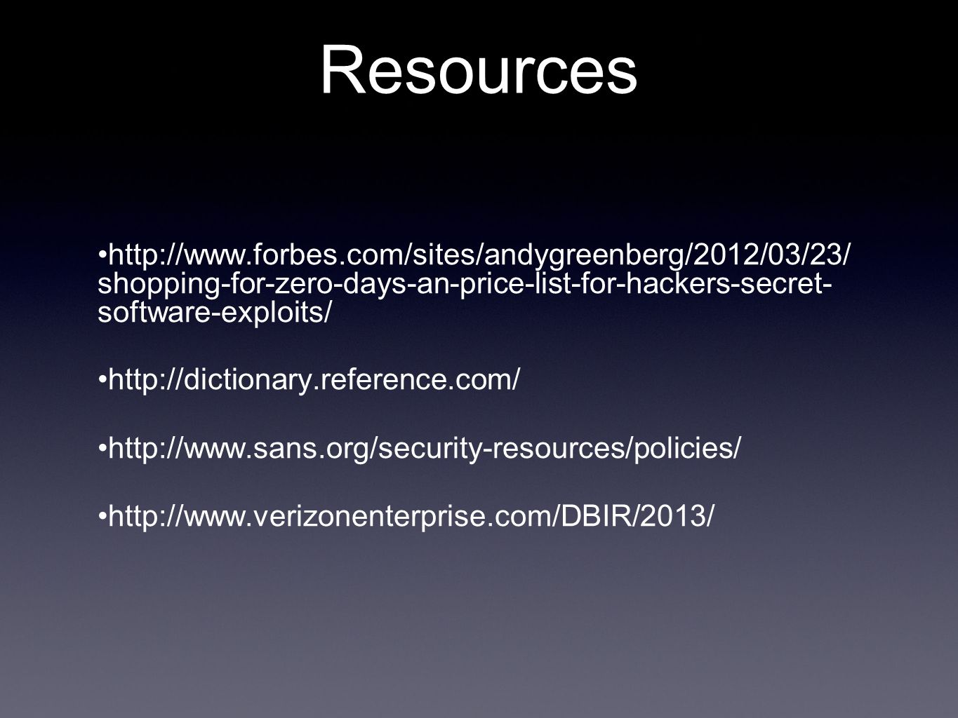 Resources http://www.forbes.com/sites/andygreenberg/2012/03/23/ shopping-for-zero-days-an-price-list-for-hackers-secret- software-exploits/ http://dictionary.reference.com/ http://www.sans.org/security-resources/policies/ http://www.verizonenterprise.com/DBIR/2013/