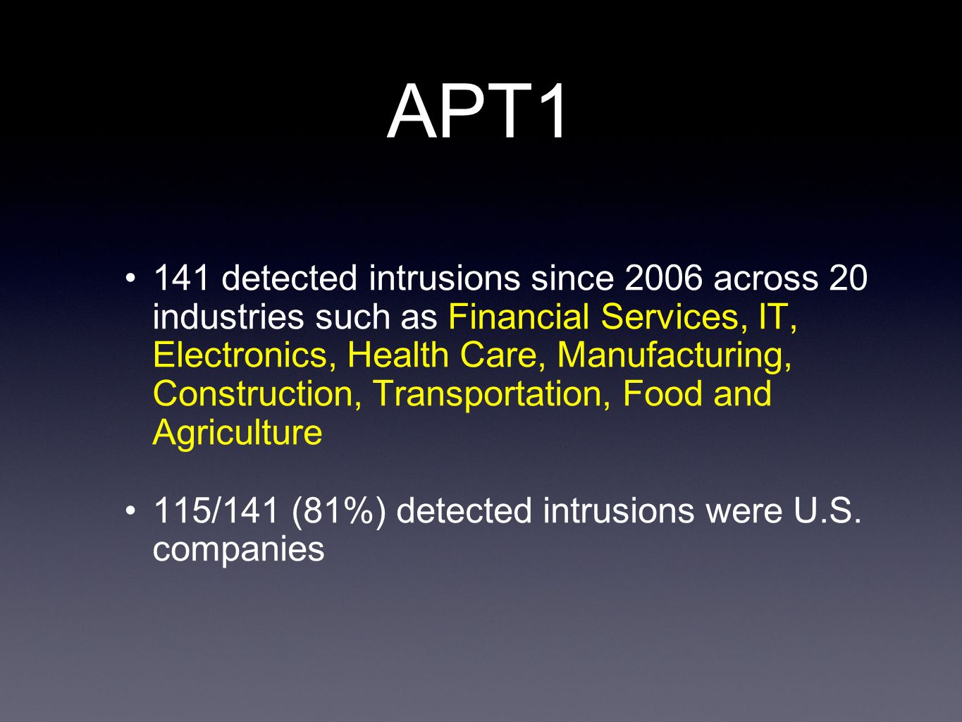 APT1 141 detected intrusions since 2006 across 20 industries such as Financial Services, IT, Electronics, Health Care, Manufacturing, Construction, Transportation, Food and Agriculture 115/141 (81%) detected intrusions were U.S.