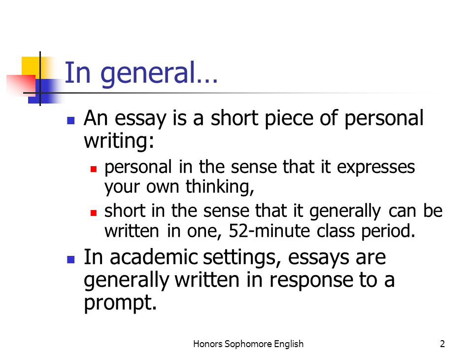 Honors Sophomore English2 In general… An essay is a short piece of personal writing: personal in the sense that it expresses your own thinking, short in the sense that it generally can be written in one, 52-minute class period.