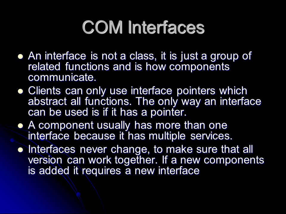 COM Interfaces An interface is not a class, it is just a group of related functions and is how components communicate. An interface is not a class, it