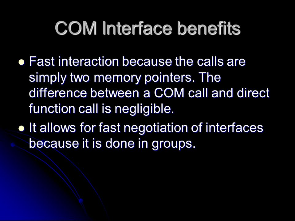 COM Interface benefits Fast interaction because the calls are simply two memory pointers. The difference between a COM call and direct function call i