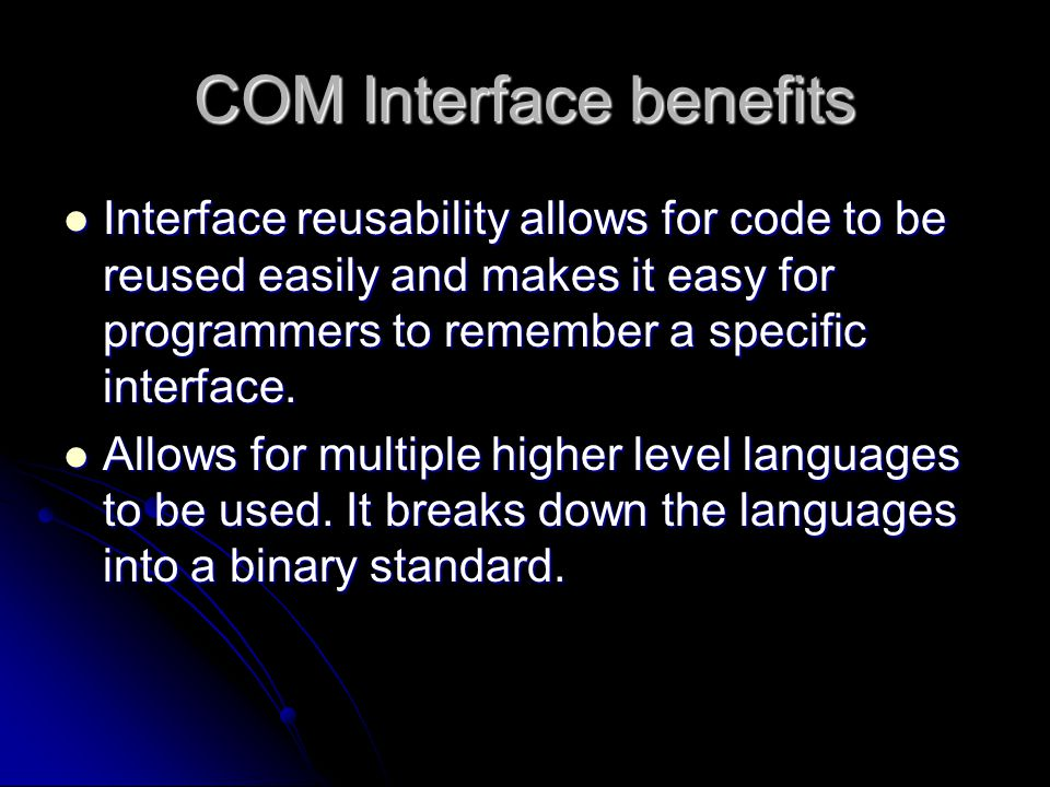 COM Interface benefits Interface reusability allows for code to be reused easily and makes it easy for programmers to remember a specific interface. I