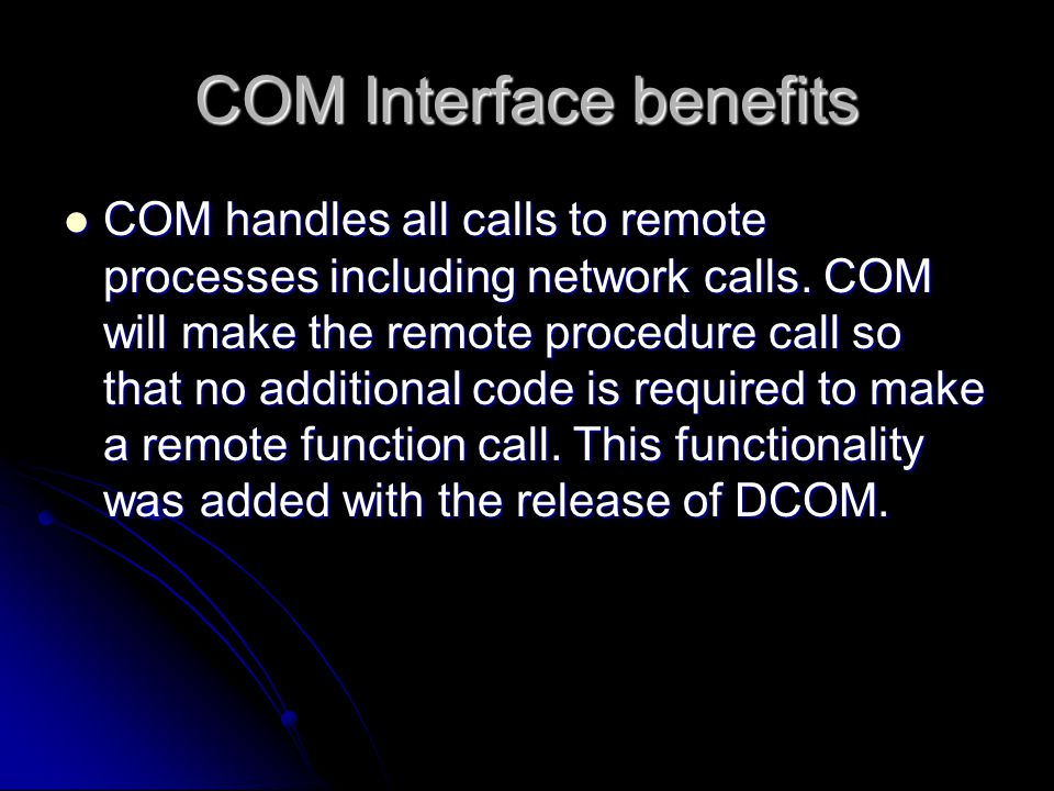 COM Interface benefits COM handles all calls to remote processes including network calls. COM will make the remote procedure call so that no additiona