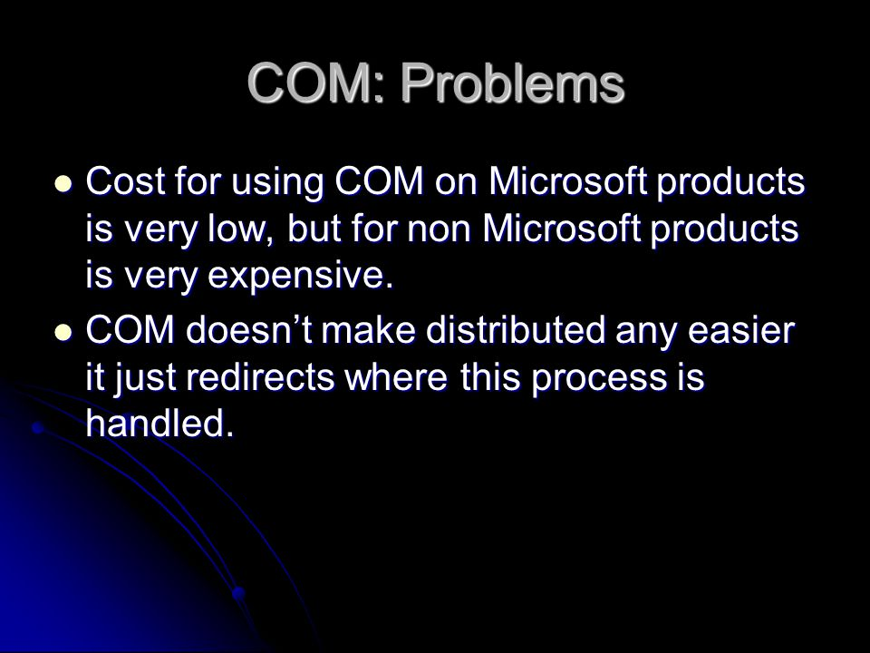 COM: Problems Cost for using COM on Microsoft products is very low, but for non Microsoft products is very expensive. Cost for using COM on Microsoft