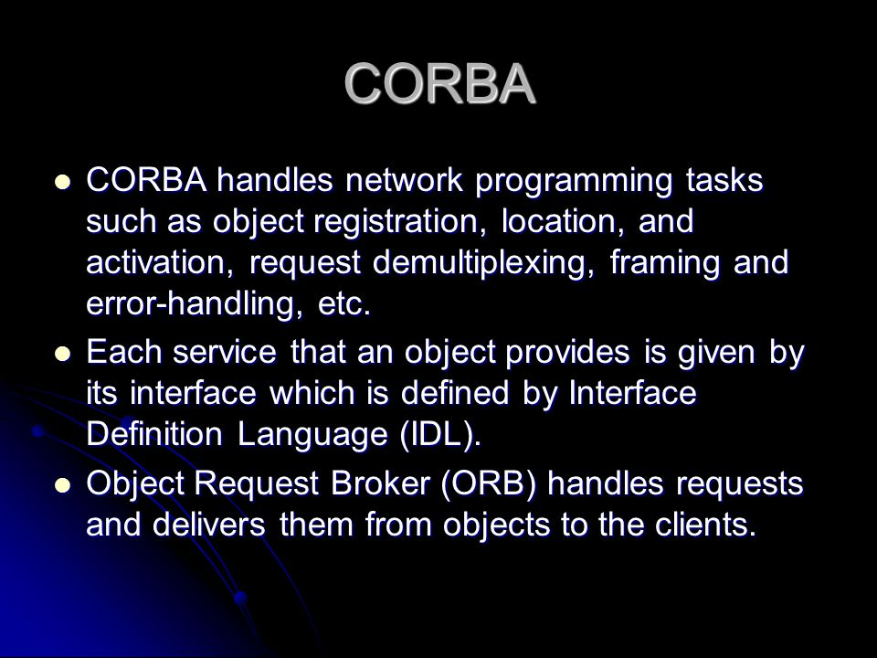 CORBA CORBA handles network programming tasks such as object registration, location, and activation, request demultiplexing, framing and error-handlin