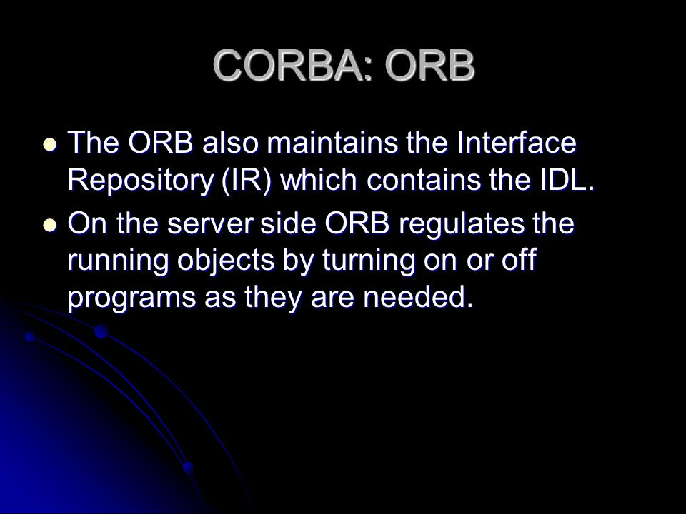 CORBA: ORB The ORB also maintains the Interface Repository (IR) which contains the IDL. The ORB also maintains the Interface Repository (IR) which con