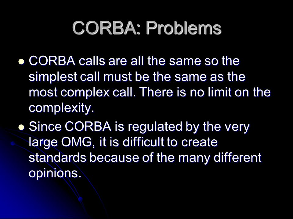 CORBA: Problems CORBA calls are all the same so the simplest call must be the same as the most complex call. There is no limit on the complexity. CORB
