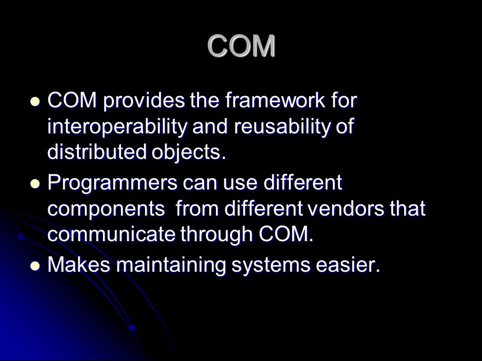 COM COM provides the framework for interoperability and reusability of distributed objects. COM provides the framework for interoperability and reusab