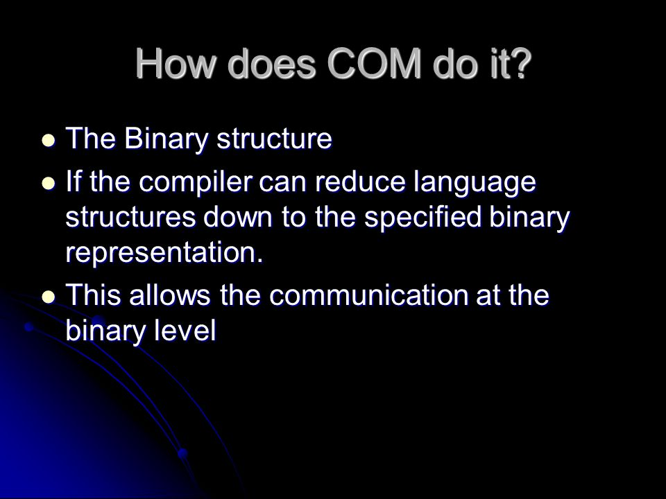 How does COM do it? The Binary structure The Binary structure If the compiler can reduce language structures down to the specified binary representati