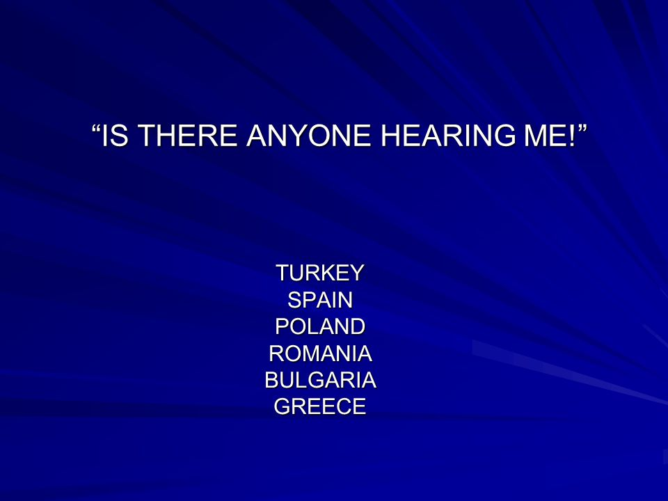 IS THERE ANYONE HEARING ME! TURKEY SPAIN POLAND ROMANIA BULGARIA GREECE