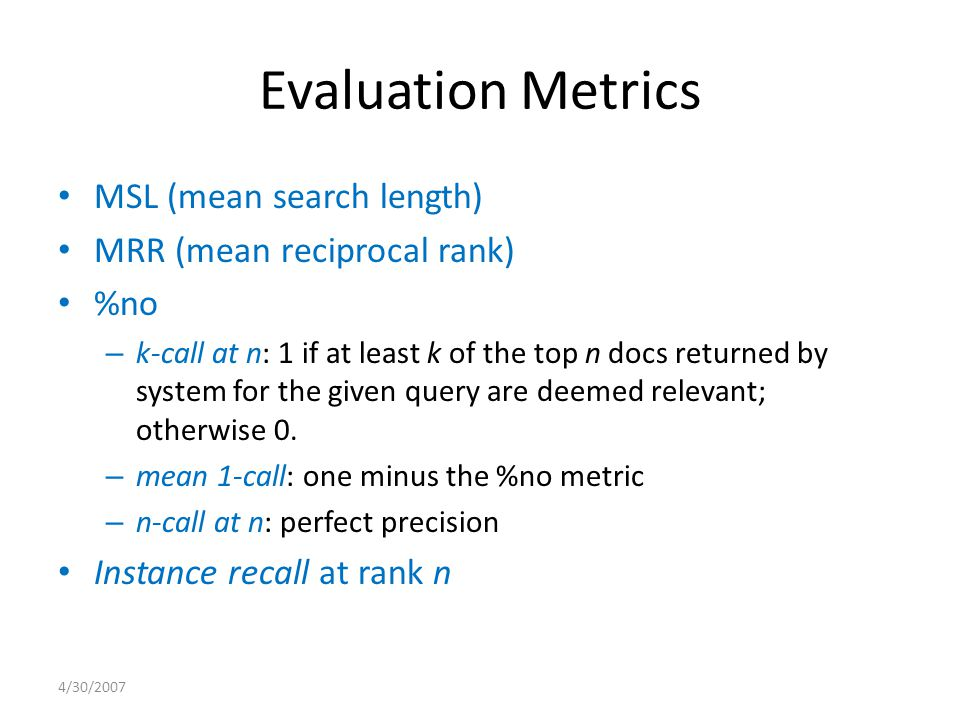Evaluation Metrics MSL (mean search length) MRR (mean reciprocal rank) %no – k-call at n: 1 if at least k of the top n docs returned by system for the given query are deemed relevant; otherwise 0.