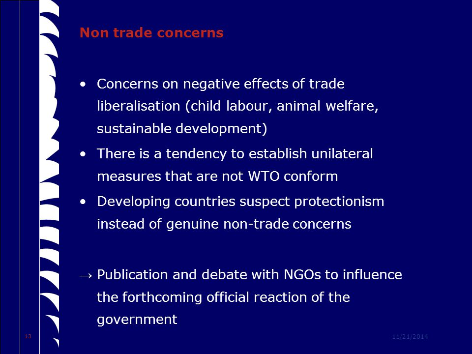 11/21/2014 13 Non trade concerns Concerns on negative effects of trade liberalisation (child labour, animal welfare, sustainable development) There is a tendency to establish unilateral measures that are not WTO conform Developing countries suspect protectionism instead of genuine non-trade concerns → Publication and debate with NGOs to influence the forthcoming official reaction of the government