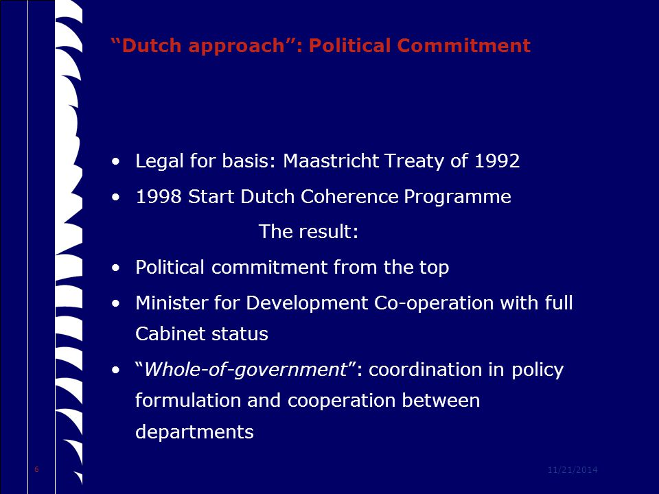 11/21/2014 6 Dutch approach : Political Commitment Legal for basis: Maastricht Treaty of 1992 1998 Start Dutch Coherence Programme The result: Political commitment from the top Minister for Development Co-operation with full Cabinet status Whole-of-government : coordination in policy formulation and cooperation between departments