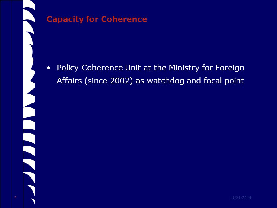 11/21/2014 7 Capacity for Coherence Policy Coherence Unit at the Ministry for Foreign Affairs (since 2002) as watchdog and focal point