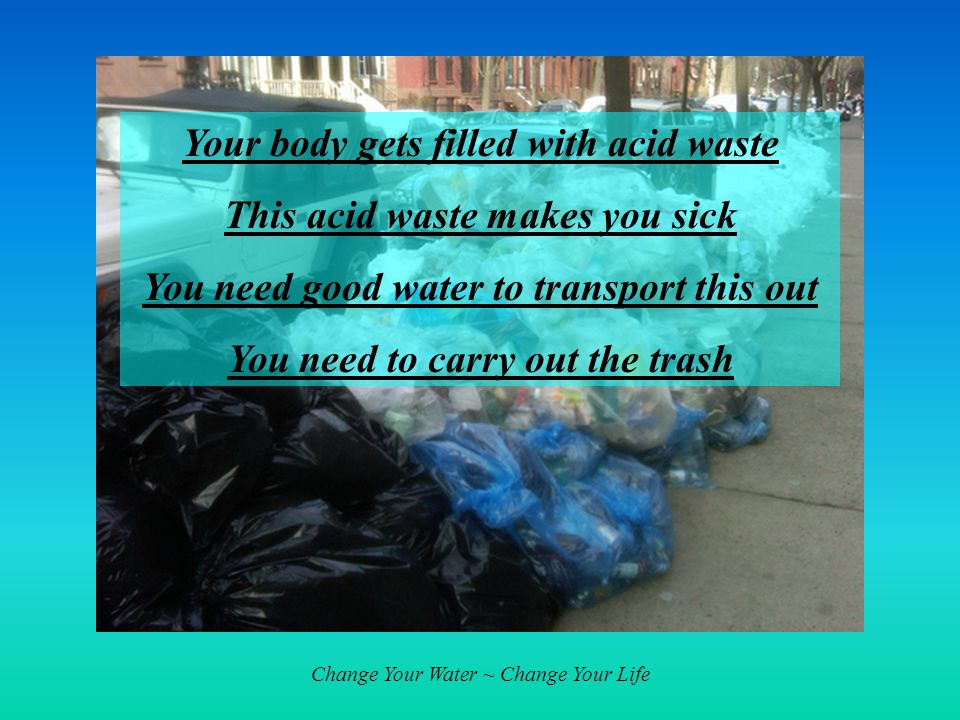 Change Your Water ~ Change Your Life Your body gets filled with acid waste This acid waste makes you sick You need good water to transport this out You need to carry out the trash
