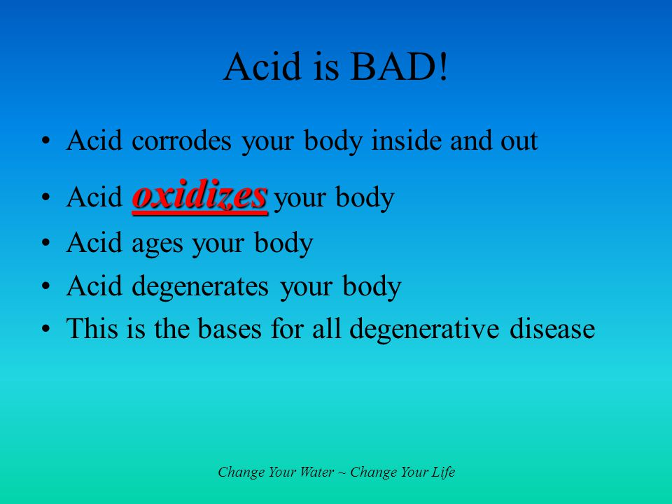 Change Your Water ~ Change Your Life Acid is BAD! Acid corrodes your body inside and out oxidizesAcid oxidizes your body Acid ages your body Acid dege