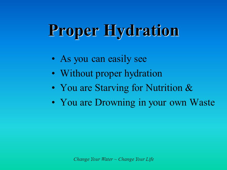Change Your Water ~ Change Your Life Proper Hydration As you can easily see Without proper hydration You are Starving for Nutrition & You are Drowning in your own Waste