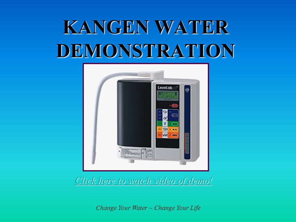 Change Your Water ~ Change Your Life KANGEN WATER DEMONSTRATION Click here to watch video of demo.