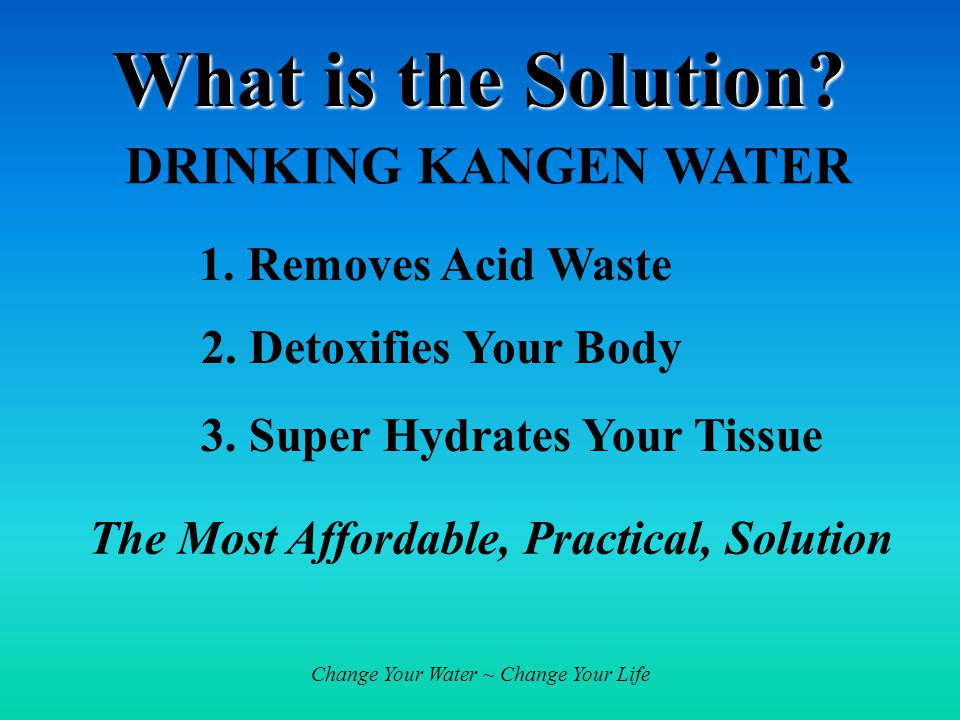 Change Your Water ~ Change Your Life What is the Solution.