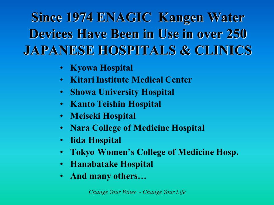 Change Your Water ~ Change Your Life Since 1974 ENAGIC Kangen Water Devices Have Been in Use in over 250 JAPANESE HOSPITALS & CLINICS Kyowa Hospital Kitari Institute Medical Center Showa University Hospital Kanto Teishin Hospital Meiseki Hospital Nara College of Medicine Hospital Iida Hospital Tokyo Women's College of Medicine Hosp.