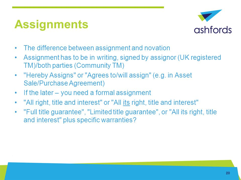 20 Assignments The difference between assignment and novation Assignment has to be in writing, signed by assignor (UK registered TM)/both parties (Com