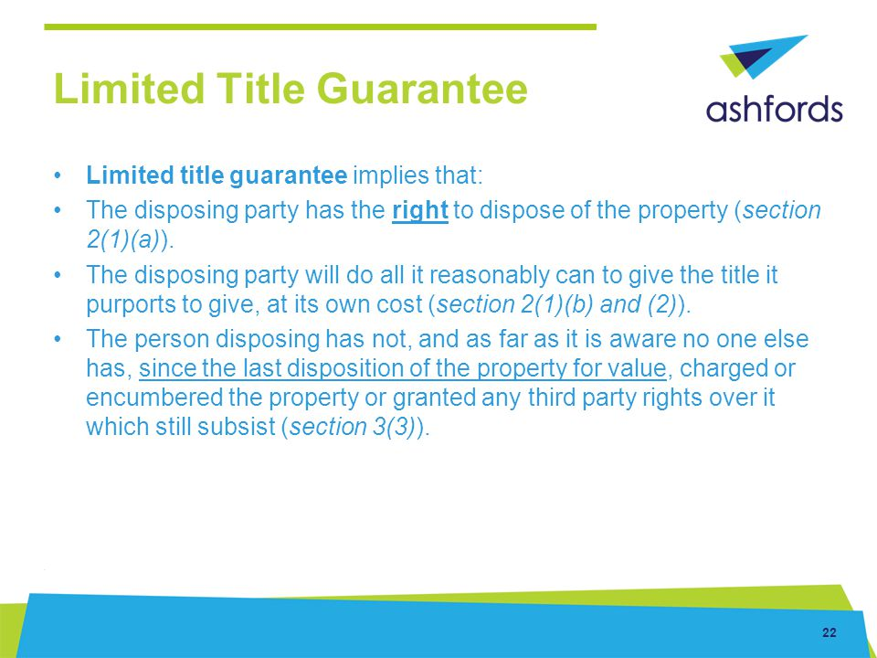 22 Limited Title Guarantee Limited title guarantee implies that: The disposing party has the right to dispose of the property (section 2(1)(a)). The d