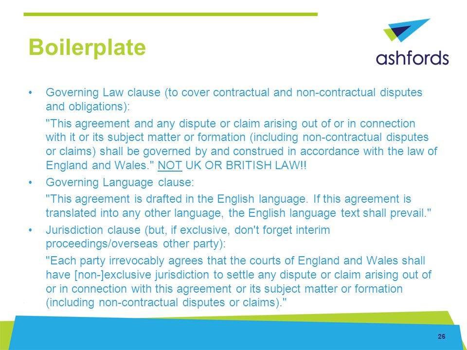26 Boilerplate Governing Law clause (to cover contractual and non-contractual disputes and obligations):