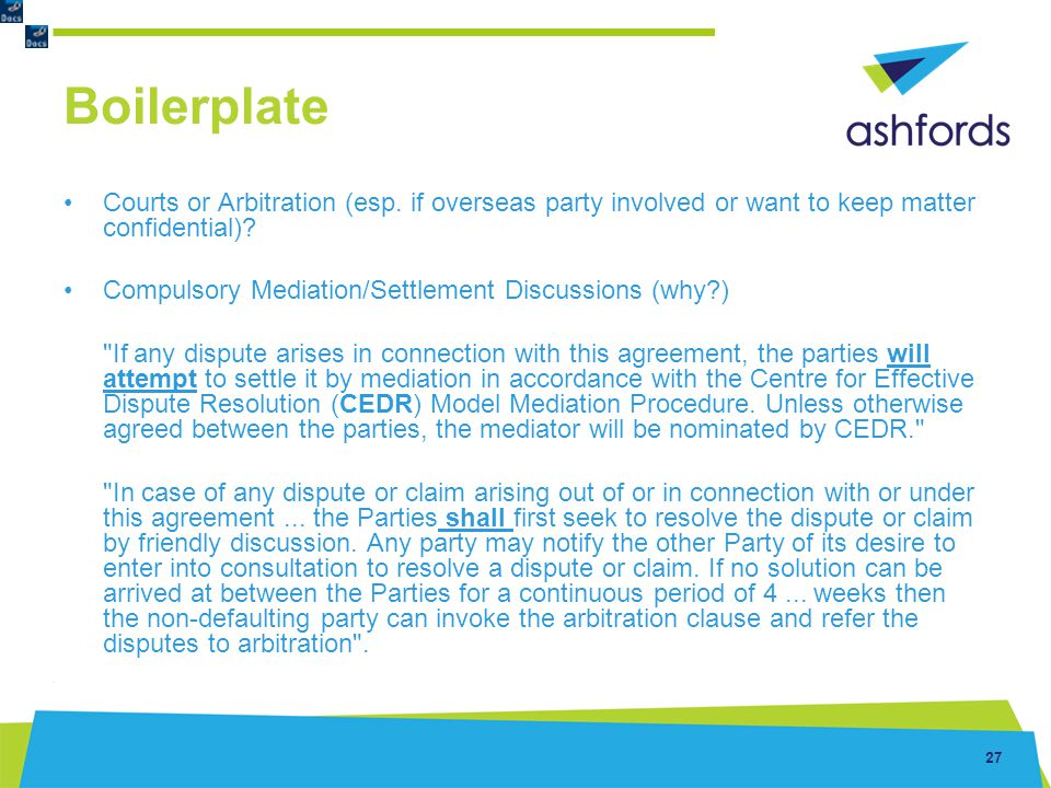 27 Boilerplate Courts or Arbitration (esp. if overseas party involved or want to keep matter confidential)? Compulsory Mediation/Settlement Discussion