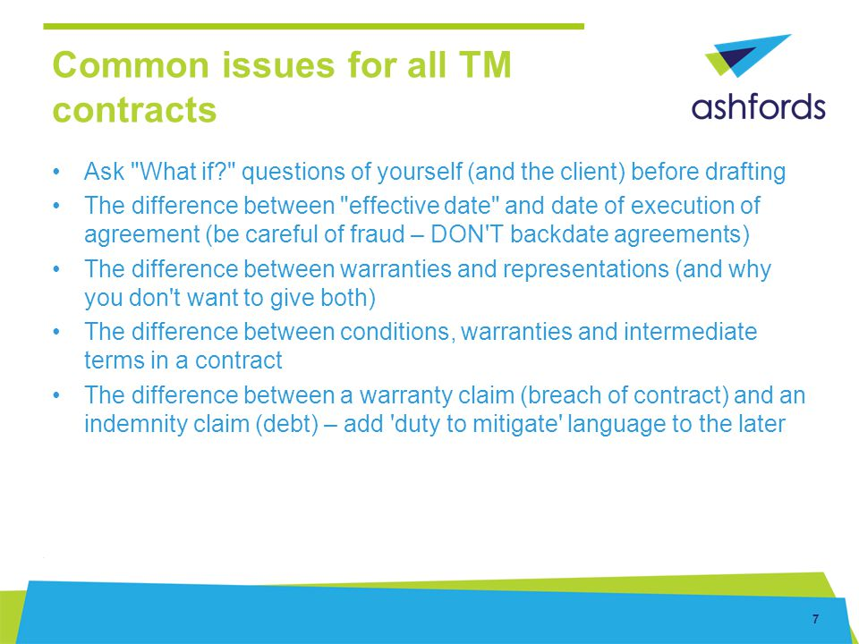 8 Common issues for all TM contracts (cont d) Make sure consideration is exclusive of VAT and VAT is payable in addition Reasonable , Best , All reasonable endeavours/efforts – the differences Powers of Attorney – need to execute as a deed or not effective Can t assign goodwill per se, unconnected with the business behind it (Pinto v Badman)