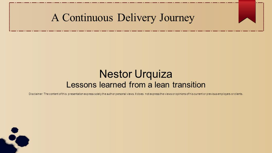 A Continuous Delivery Journey Nestor Urquiza Lessons learned from a lean transition Disclaimer: The content of this presentation express solely the author personal views.