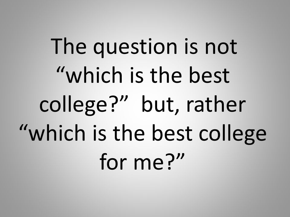 The question is not which is the best college? but, rather which is the best college for me?