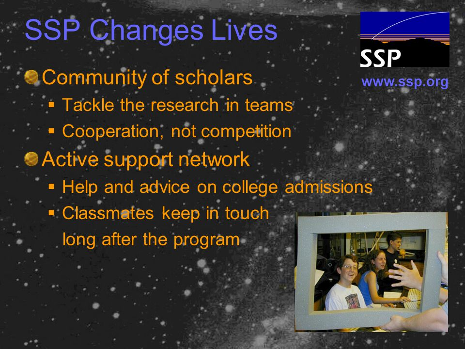 www.ssp.org SSP Changes Lives Community of scholars  Tackle the research in teams  Cooperation, not competition Active support network  Help and advice on college admissions  Classmates keep in touch long after the program