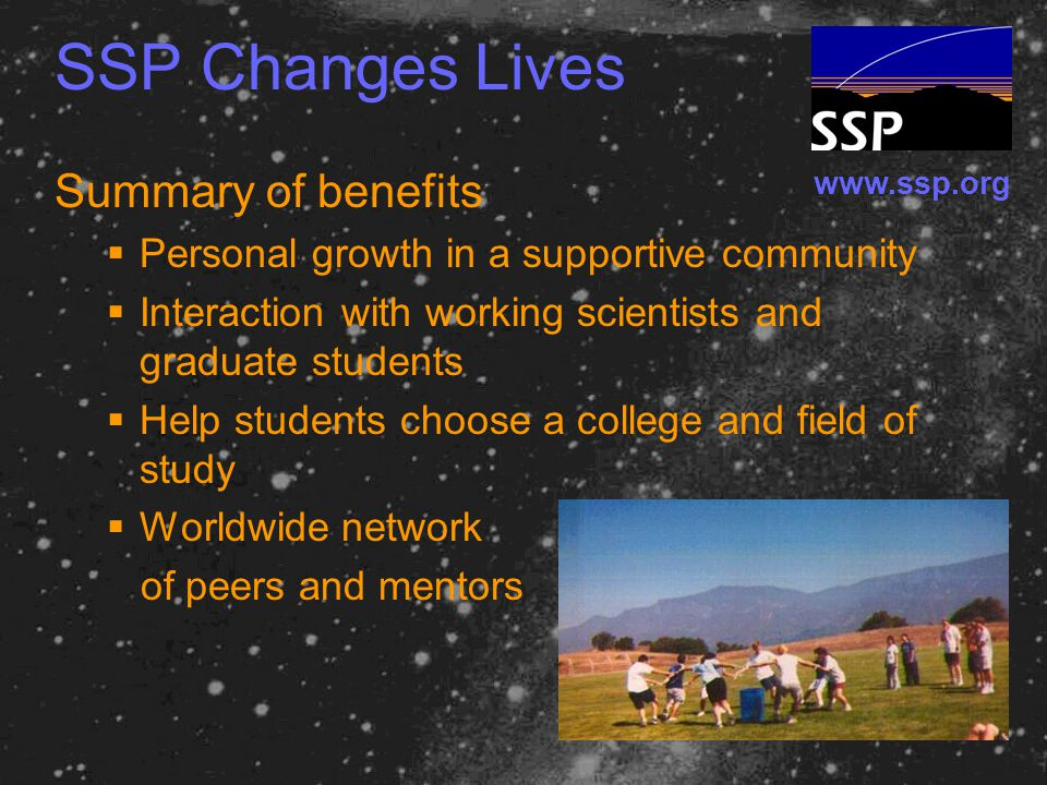 www.ssp.org SSP Changes Lives Summary of benefits  Personal growth in a supportive community  Interaction with working scientists and graduate students  Help students choose a college and field of study  Worldwide network of peers and mentors