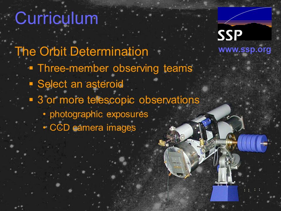 www.ssp.org Curriculum The Orbit Determination  Three-member observing teams  Select an asteroid  3 or more telescopic observations photographic exposures CCD camera images