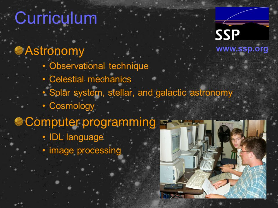 www.ssp.org Curriculum Astronomy Observational technique Celestial mechanics Solar system, stellar, and galactic astronomy Cosmology Computer programming IDL language image processing