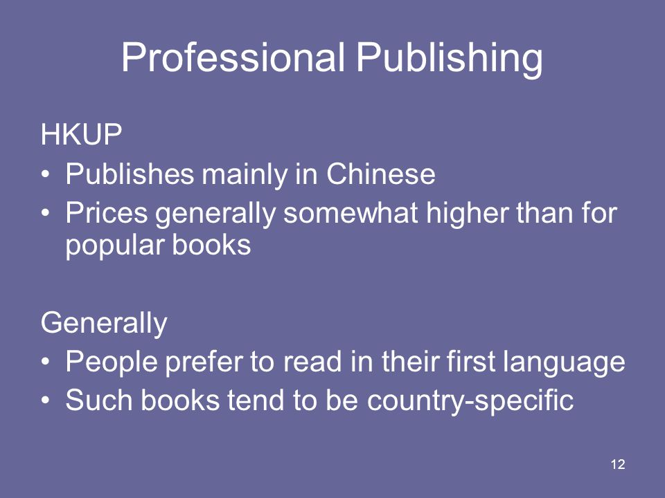 12 Professional Publishing HKUP Publishes mainly in Chinese Prices generally somewhat higher than for popular books Generally People prefer to read in their first language Such books tend to be country-specific