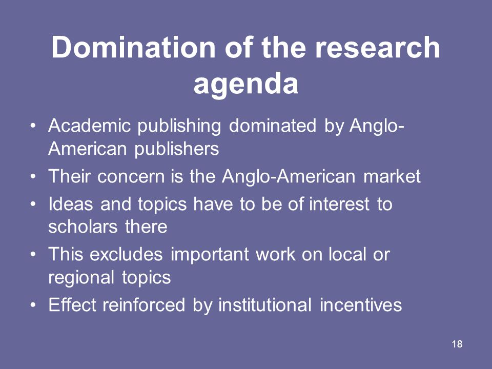 18 Domination of the research agenda Academic publishing dominated by Anglo- American publishers Their concern is the Anglo-American market Ideas and topics have to be of interest to scholars there This excludes important work on local or regional topics Effect reinforced by institutional incentives