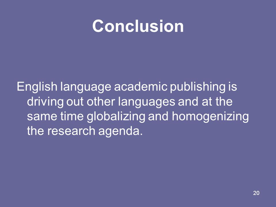 20 Conclusion English language academic publishing is driving out other languages and at the same time globalizing and homogenizing the research agenda.