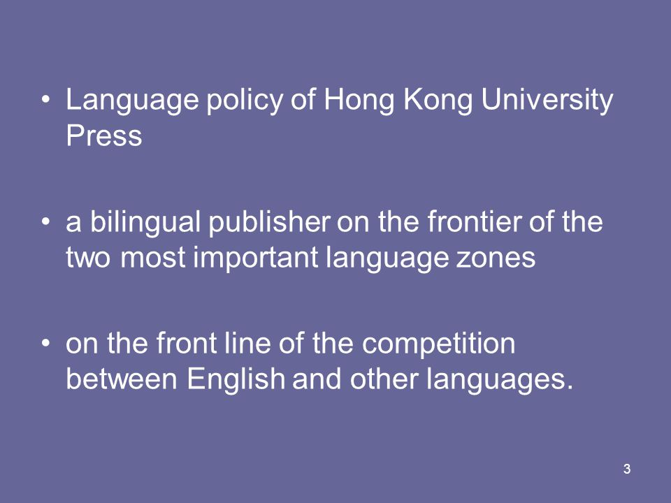 3 Language policy of Hong Kong University Press a bilingual publisher on the frontier of the two most important language zones on the front line of the competition between English and other languages.