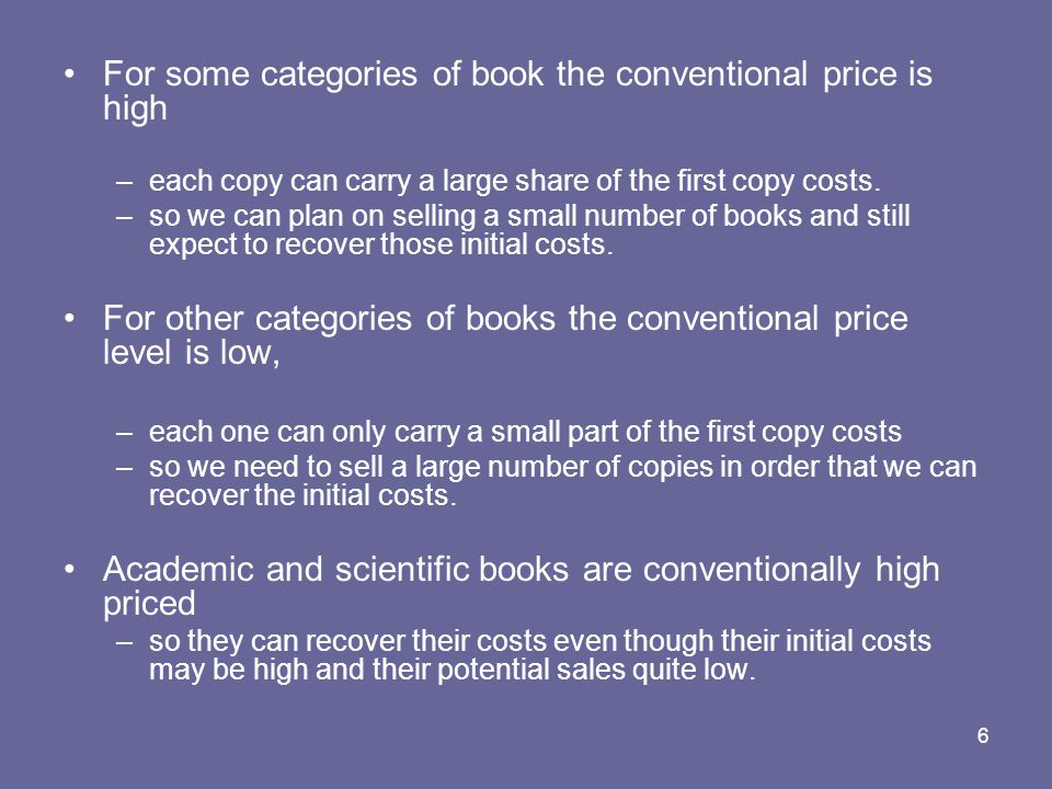 6 For some categories of book the conventional price is high –each copy can carry a large share of the first copy costs.